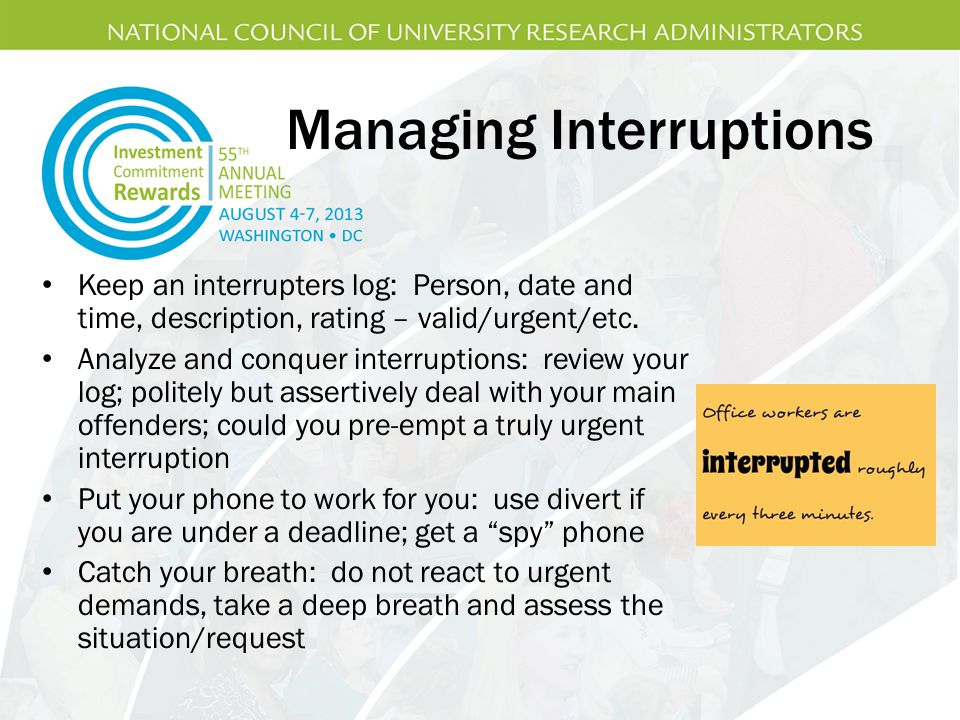 Managing Interruptions Keep an interrupters log: Person, date and time, description, rating – valid/urgent/etc.