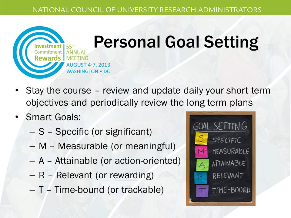Personal Goal Setting Stay the course – review and update daily your short term objectives and periodically review the long term plans Smart Goals: – S – Specific (or significant) – M – Measurable (or meaningful) – A – Attainable (or action-oriented) – R – Relevant (or rewarding) – T – Time-bound (or trackable)