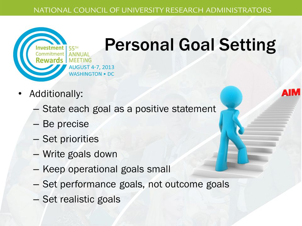 Personal Goal Setting Additionally: – State each goal as a positive statement – Be precise – Set priorities – Write goals down – Keep operational goals small – Set performance goals, not outcome goals – Set realistic goals
