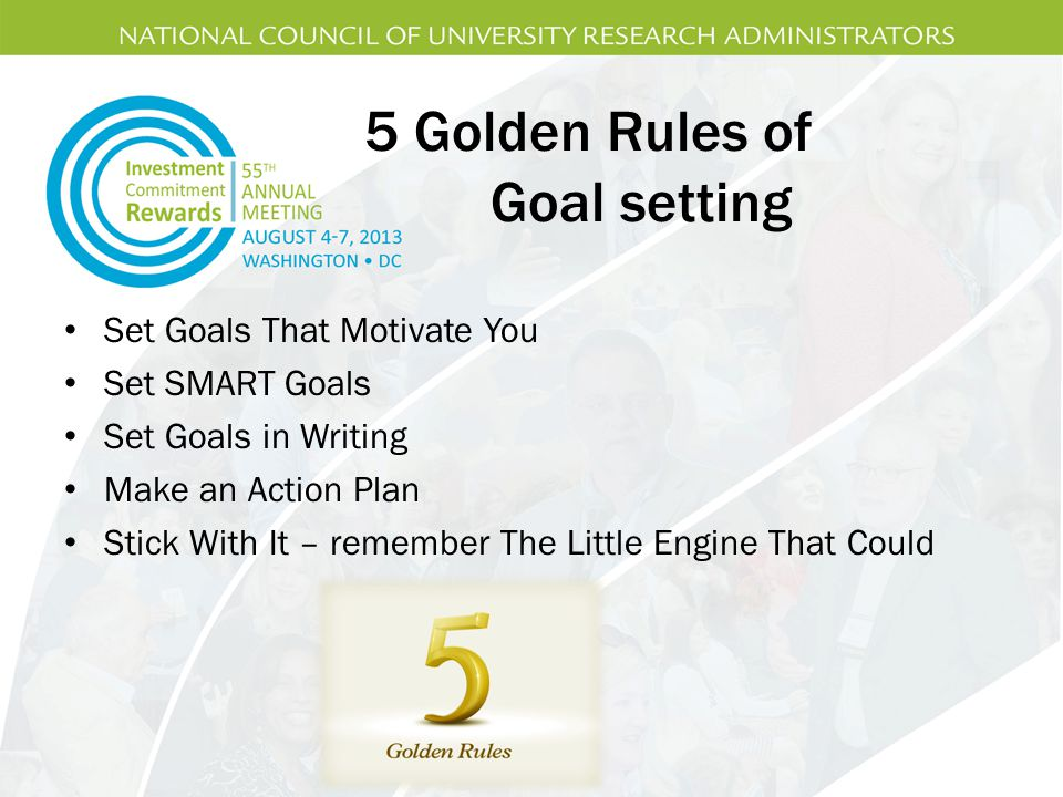 5 Golden Rules of Goal setting Set Goals That Motivate You Set SMART Goals Set Goals in Writing Make an Action Plan Stick With It – remember The Little Engine That Could