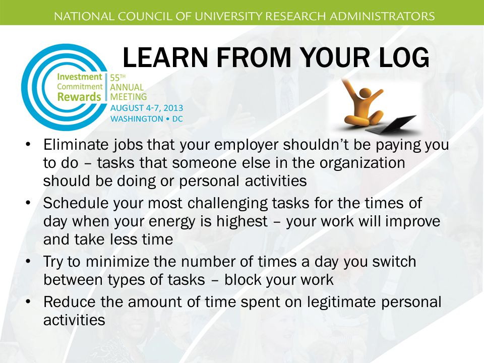 LEARN FROM YOUR LOG Eliminate jobs that your employer shouldn't be paying you to do – tasks that someone else in the organization should be doing or personal activities Schedule your most challenging tasks for the times of day when your energy is highest – your work will improve and take less time Try to minimize the number of times a day you switch between types of tasks – block your work Reduce the amount of time spent on legitimate personal activities