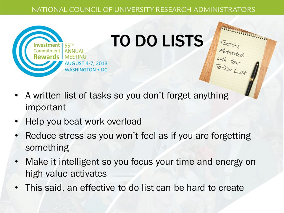 TO DO LISTS A written list of tasks so you don't forget anything important Help you beat work overload Reduce stress as you won't feel as if you are forgetting something Make it intelligent so you focus your time and energy on high value activates This said, an effective to do list can be hard to create