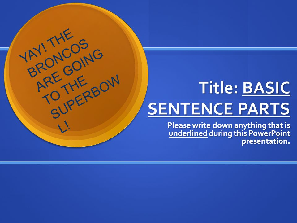 Title: BASIC SENTENCE PARTS Please write down anything that is underlined during this PowerPoint presentation.