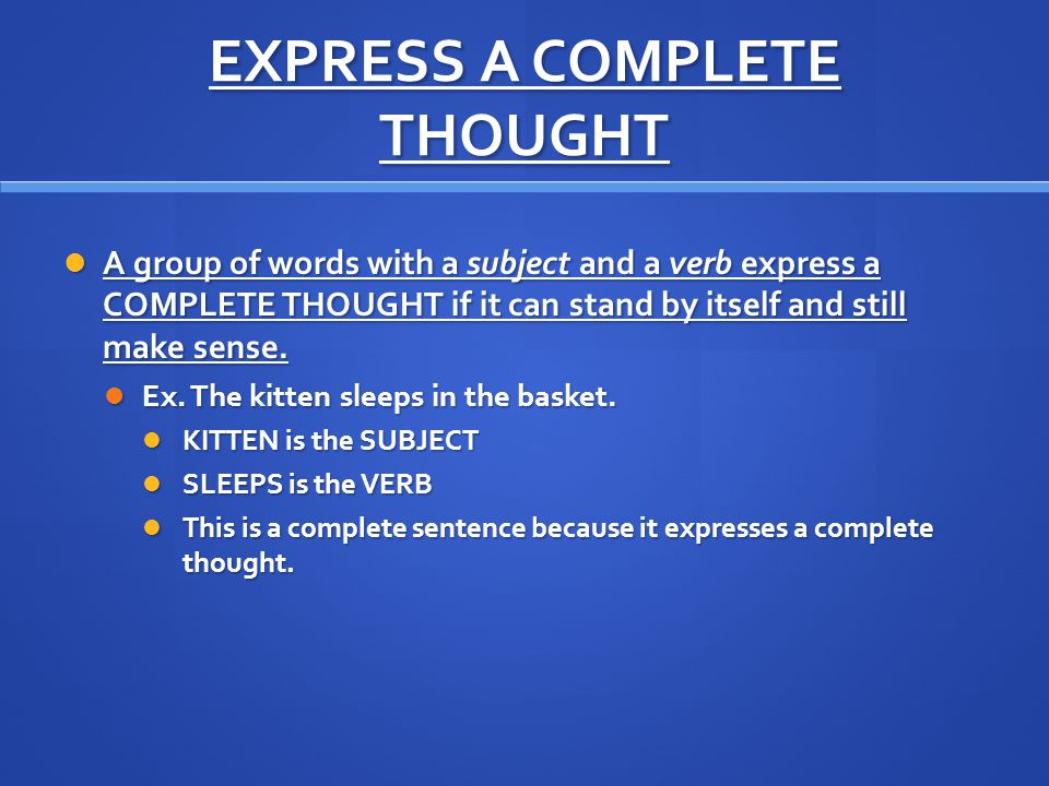 EXPRESS A COMPLETE THOUGHT A group of words with a subject and a verb express a COMPLETE THOUGHT if it can stand by itself and still make sense.