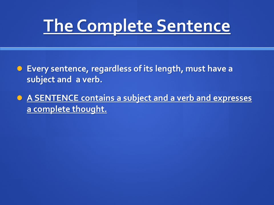 The Complete Sentence Every sentence, regardless of its length, must have a subject and a verb.