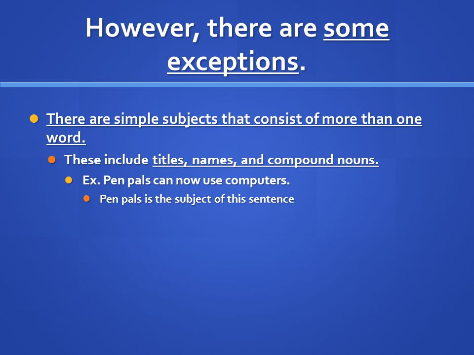 However, there are some exceptions. There are simple subjects that consist of more than one word.
