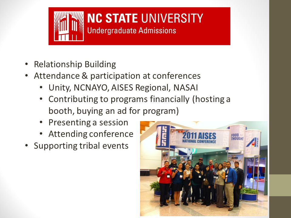Relationship Building Attendance & participation at conferences Unity, NCNAYO, AISES Regional, NASAI Contributing to programs financially (hosting a booth, buying an ad for program) Presenting a session Attending conference Supporting tribal events