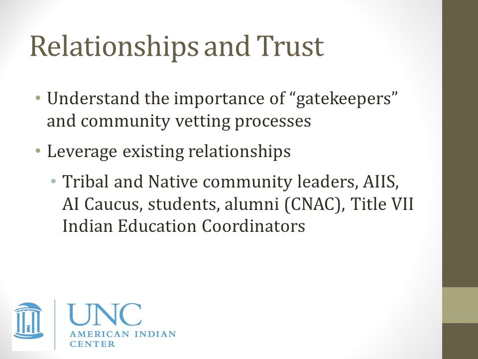 Relationships and Trust Understand the importance of gatekeepers and community vetting processes Leverage existing relationships Tribal and Native community leaders, AIIS, AI Caucus, students, alumni (CNAC), Title VII Indian Education Coordinators
