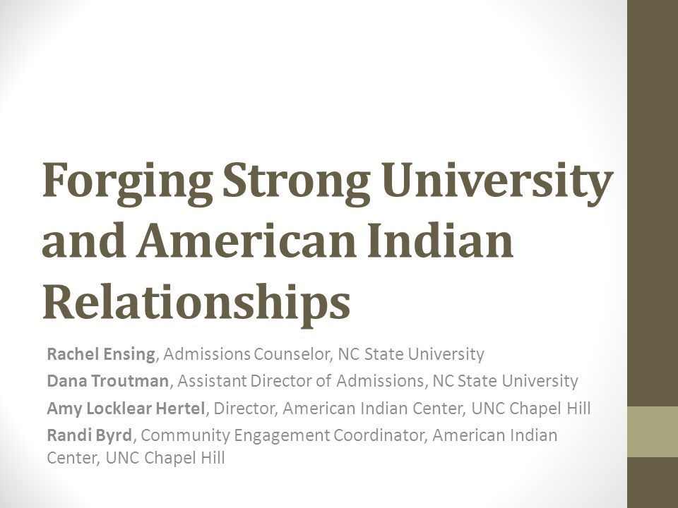 Forging Strong University and American Indian Relationships Rachel Ensing, Admissions Counselor, NC State University Dana Troutman, Assistant Director of Admissions, NC State University Amy Locklear Hertel, Director, American Indian Center, UNC Chapel Hill Randi Byrd, Community Engagement Coordinator, American Indian Center, UNC Chapel Hill