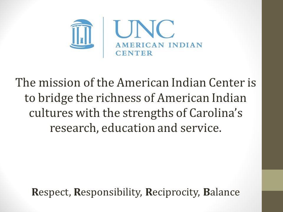The mission of the American Indian Center is to bridge the richness of American Indian cultures with the strengths of Carolina's research, education and service.