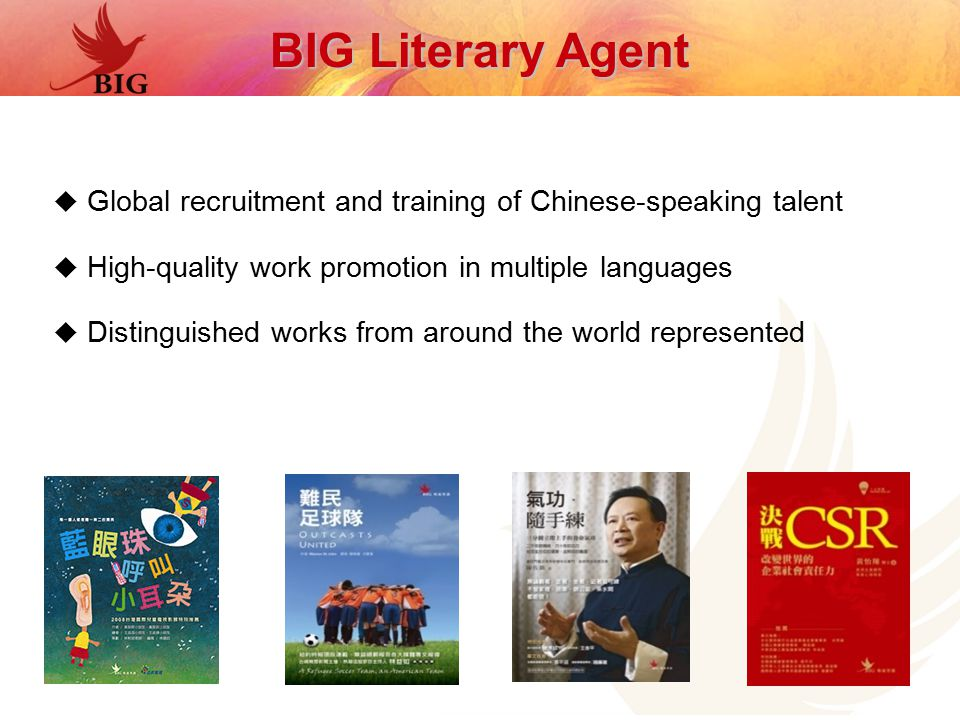  Global recruitment and training of Chinese-speaking talent  High-quality work promotion in multiple languages  Distinguished works from around the world represented BIG Literary Agent