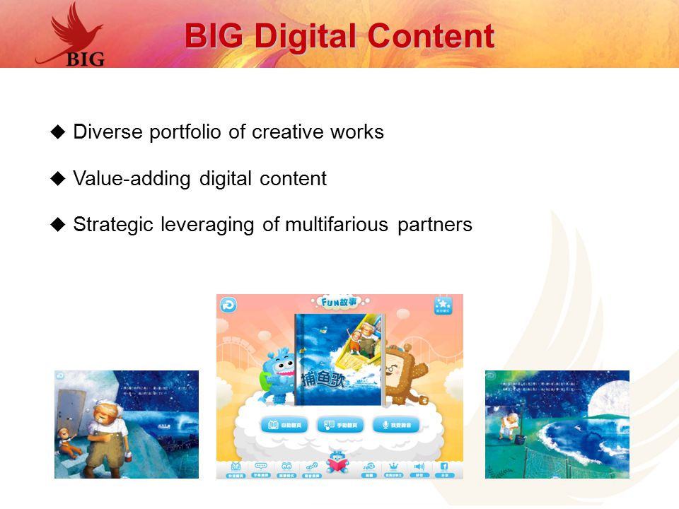  Diverse portfolio of creative works  Value-adding digital content  Strategic leveraging of multifarious partners BIG Digital Content