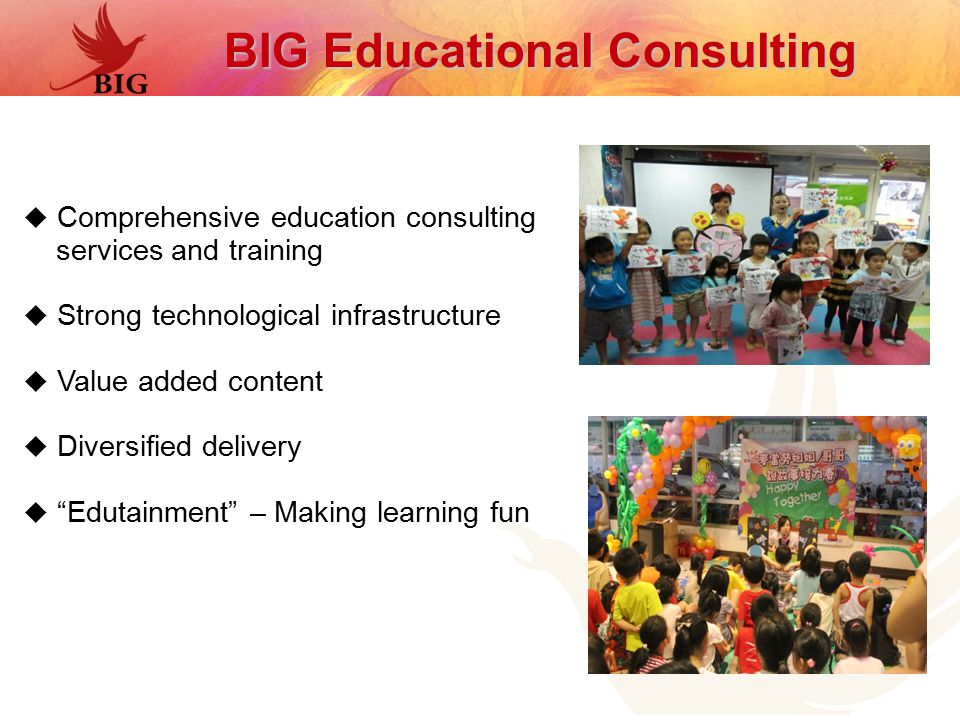  Comprehensive education consulting services and training  Strong technological infrastructure  Value added content  Diversified delivery  Edutainment – Making learning fun BIG Educational Consulting