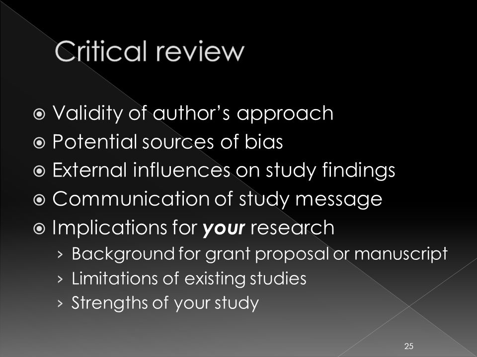  Validity of author's approach  Potential sources of bias  External influences on study findings  Communication of study message  Implications for your research › Background for grant proposal or manuscript › Limitations of existing studies › Strengths of your study 25