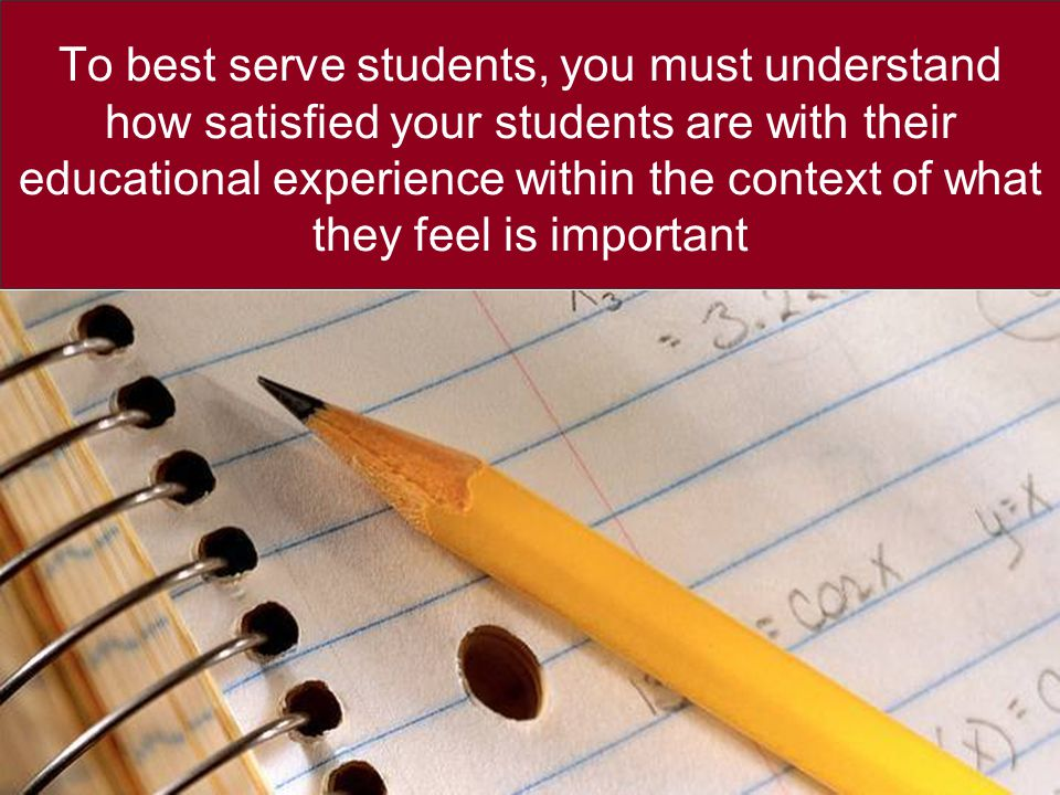 To best serve students, you must understand how satisfied your students are with their educational experience within the context of what they feel is important