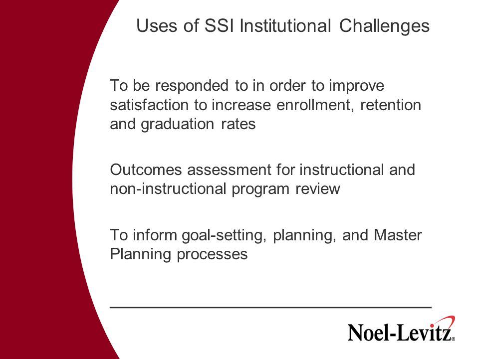 Uses of SSI Institutional Challenges To be responded to in order to improve satisfaction to increase enrollment, retention and graduation rates Outcomes assessment for instructional and non-instructional program review To inform goal-setting, planning, and Master Planning processes ____________________________________