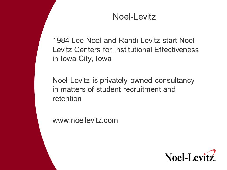 Noel-Levitz 1984 Lee Noel and Randi Levitz start Noel- Levitz Centers for Institutional Effectiveness in Iowa City, Iowa Noel-Levitz is privately owned consultancy in matters of student recruitment and retention www.noellevitz.com