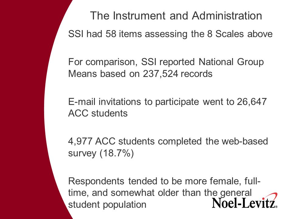 The Instrument and Administration SSI had 58 items assessing the 8 Scales above For comparison, SSI reported National Group Means based on 237,524 records E-mail invitations to participate went to 26,647 ACC students 4,977 ACC students completed the web-based survey (18.7%) Respondents tended to be more female, full- time, and somewhat older than the general student population