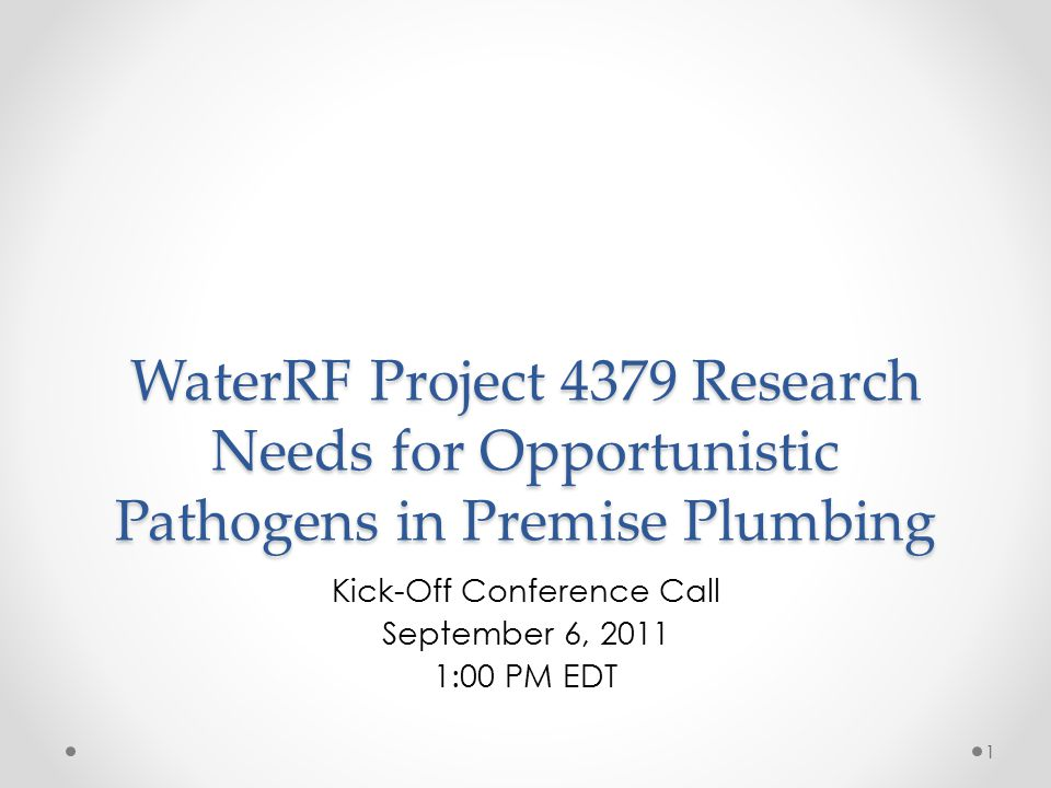 WaterRF Project 4379 Research Needs for Opportunistic Pathogens in Premise Plumbing Kick-Off Conference Call September 6, 2011 1:00 PM EDT 1