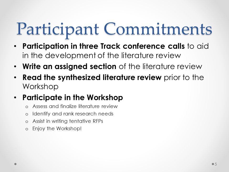 Participant Commitments Participation in three Track conference calls to aid in the development of the literature review Write an assigned section of the literature review Read the synthesized literature review prior to the Workshop Participate in the Workshop o Assess and finalize literature review o Identify and rank research needs o Assist in writing tentative RFPs o Enjoy the Workshop.