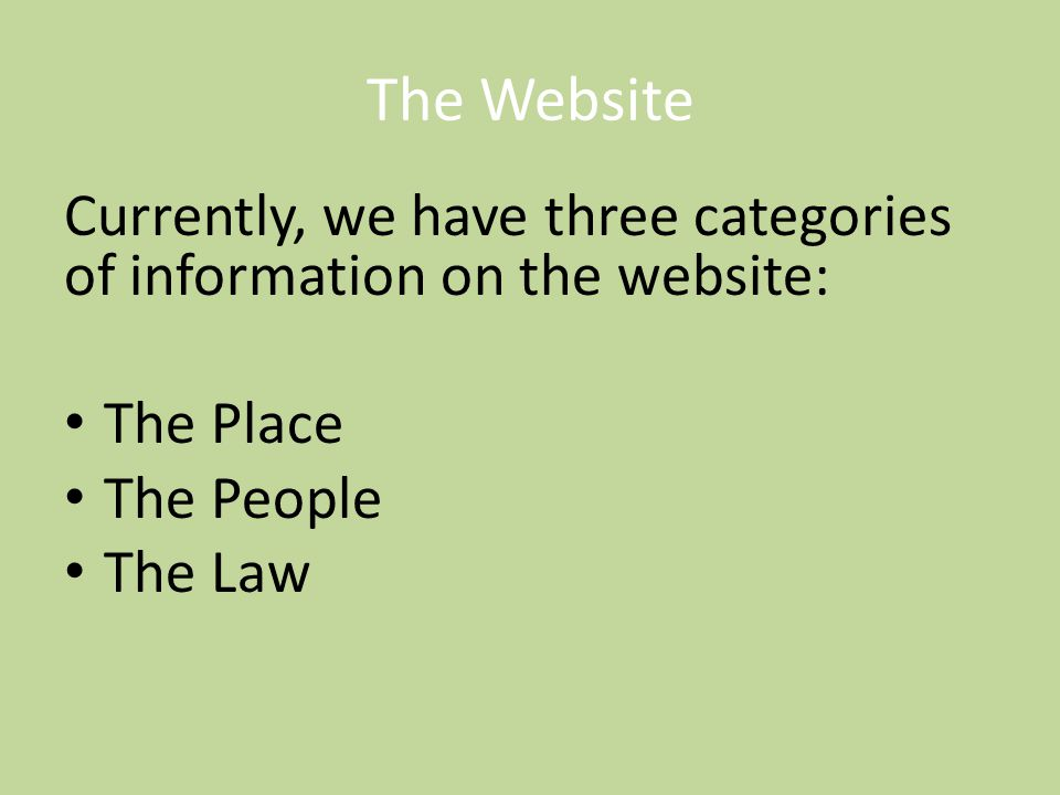 The Website Currently, we have three categories of information on the website: The Place The People The Law