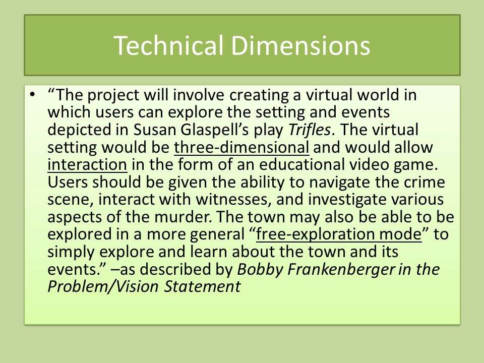 Technical Dimensions The project will involve creating a virtual world in which users can explore the setting and events depicted in Susan Glaspell's play Trifles.