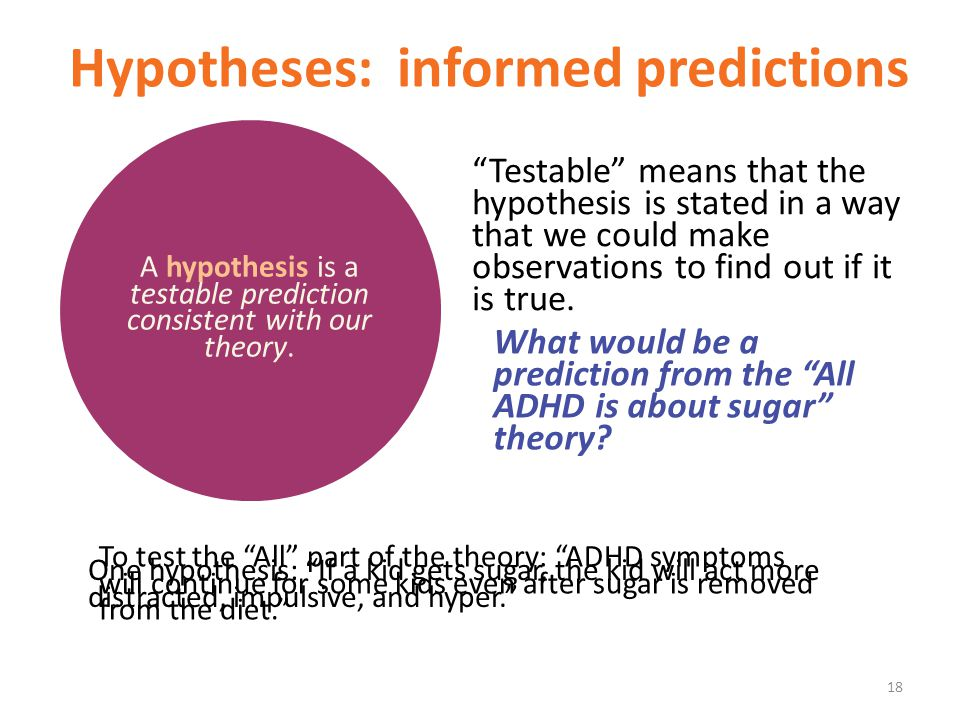 "Hypotheses: informed predictions ""Testable"" means that the hypothesis is stated in a way that we could make observations to find out if it is true. A"