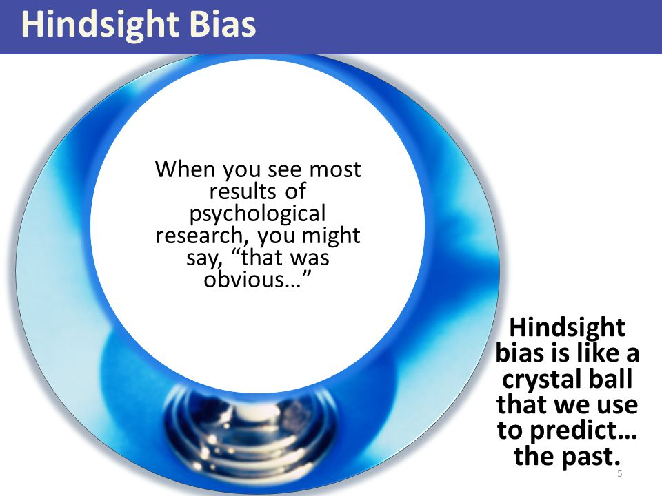 Hindsight bias is like a crystal ball that we use to predict… the past. I knew this would happen… You were accepted into this college/university Class