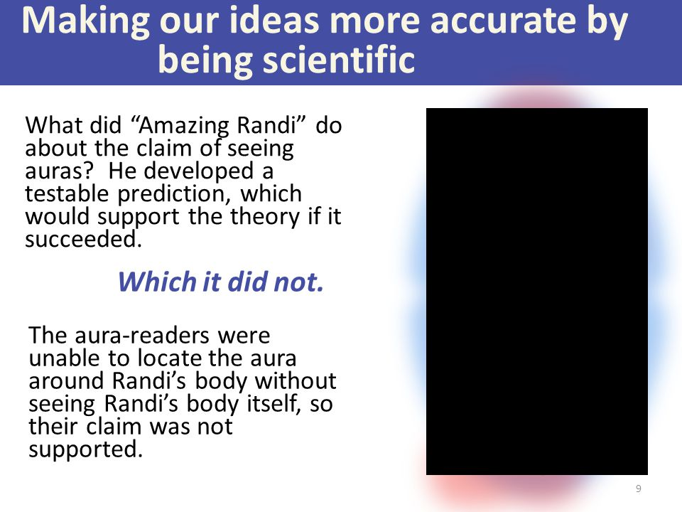 "Making our ideas more accurate by being scientific What did ""Amazing Randi"" do about the claim of seeing auras? He developed a testable prediction, wh"