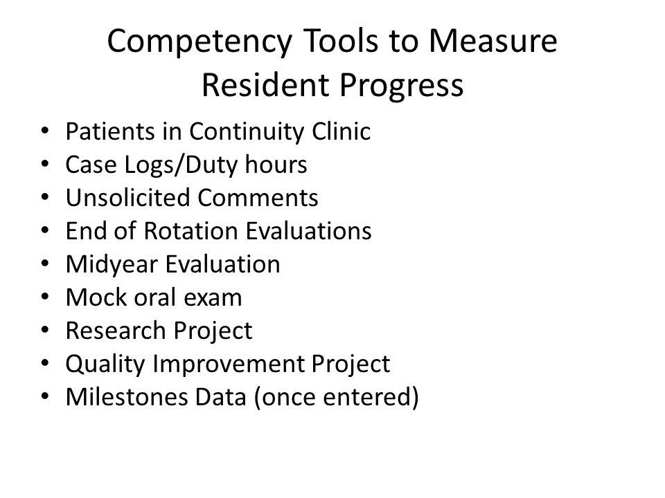 Competency Tools to Measure Resident Progress Patients in Continuity Clinic Case Logs/Duty hours Unsolicited Comments End of Rotation Evaluations Midyear Evaluation Mock oral exam Research Project Quality Improvement Project Milestones Data (once entered)
