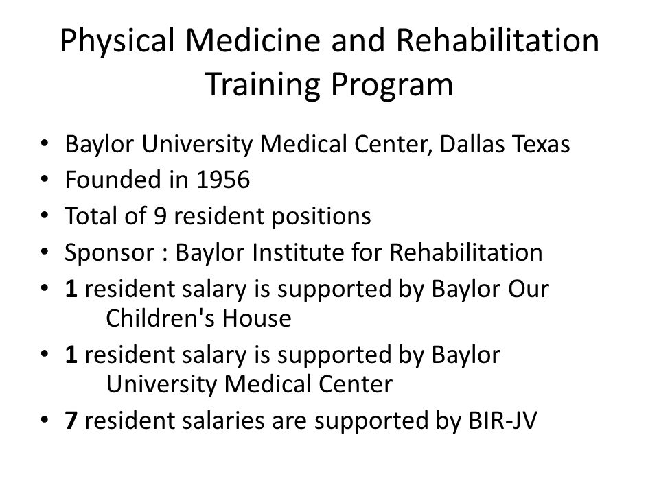 Physical Medicine and Rehabilitation Training Program Baylor University Medical Center, Dallas Texas Founded in 1956 Total of 9 resident positions Sponsor : Baylor Institute for Rehabilitation 1 resident salary is supported by Baylor Our Children s House 1 resident salary is supported by Baylor University Medical Center 7 resident salaries are supported by BIR-JV