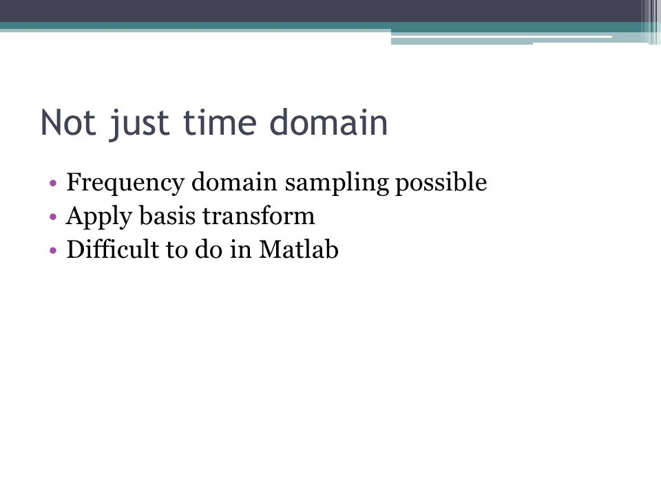 Not just time domain Frequency domain sampling possible Apply basis transform Difficult to do in Matlab