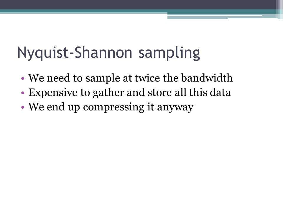 Nyquist-Shannon sampling We need to sample at twice the bandwidth Expensive to gather and store all this data We end up compressing it anyway