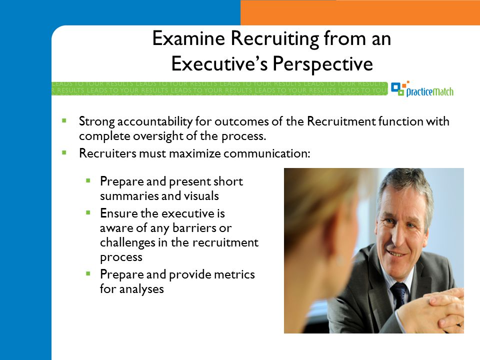 Examine Recruiting from an Executive's Perspective  Prepare and present short summaries and visuals  Ensure the executive is aware of any barriers o