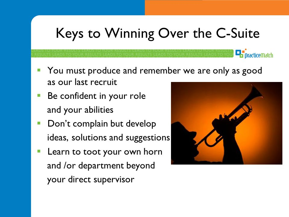 Keys to Winning Over the C-Suite  You must produce and remember we are only as good as our last recruit  Be confident in your role and your abilitie