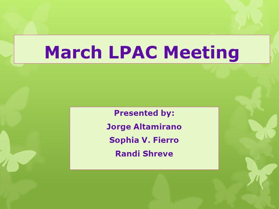 March LPAC Meeting Presented by: Jorge Altamirano Sophia V. Fierro Randi Shreve