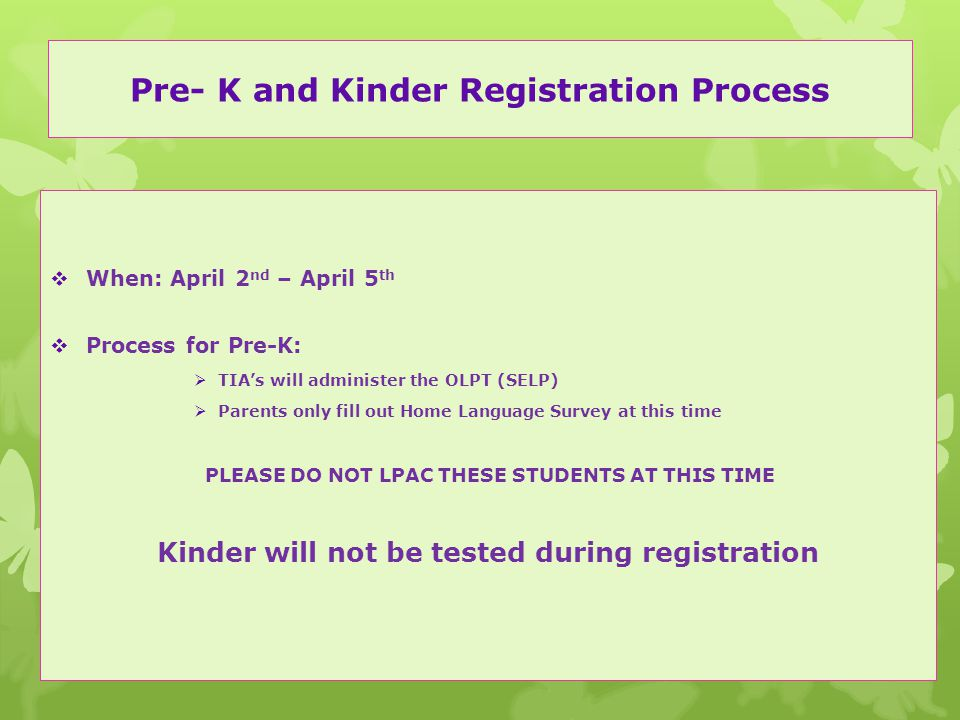 Pre- K and Kinder Registration Process  When: April 2 nd – April 5 th  Process for Pre-K:  TIA's will administer the OLPT (SELP)  Parents only fill out Home Language Survey at this time PLEASE DO NOT LPAC THESE STUDENTS AT THIS TIME Kinder will not be tested during registration