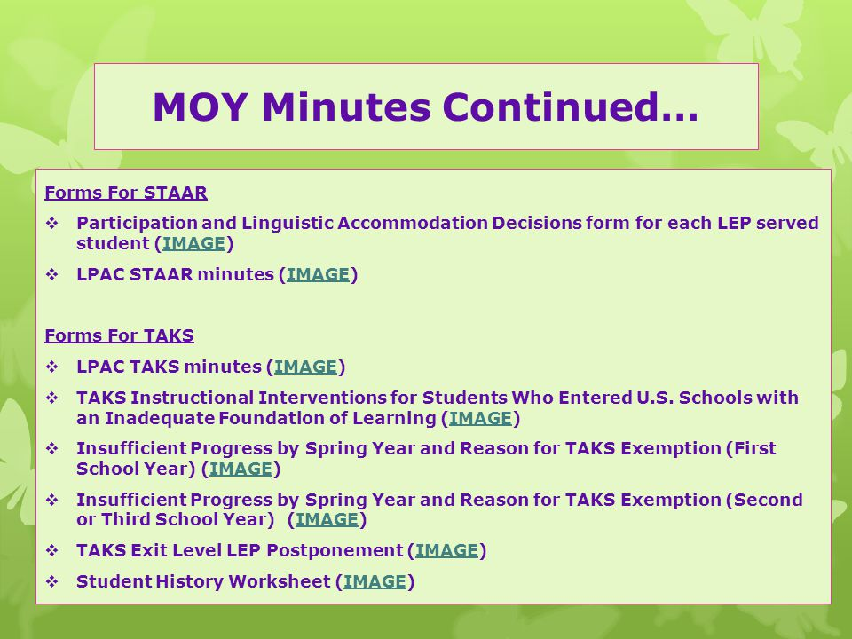 MOY Minutes Continued… Forms For STAAR  Participation and Linguistic Accommodation Decisions form for each LEP served student (IMAGE)IMAGE  LPAC STAAR minutes (IMAGE)IMAGE Forms For TAKS  LPAC TAKS minutes (IMAGE)IMAGE  TAKS Instructional Interventions for Students Who Entered U.S.