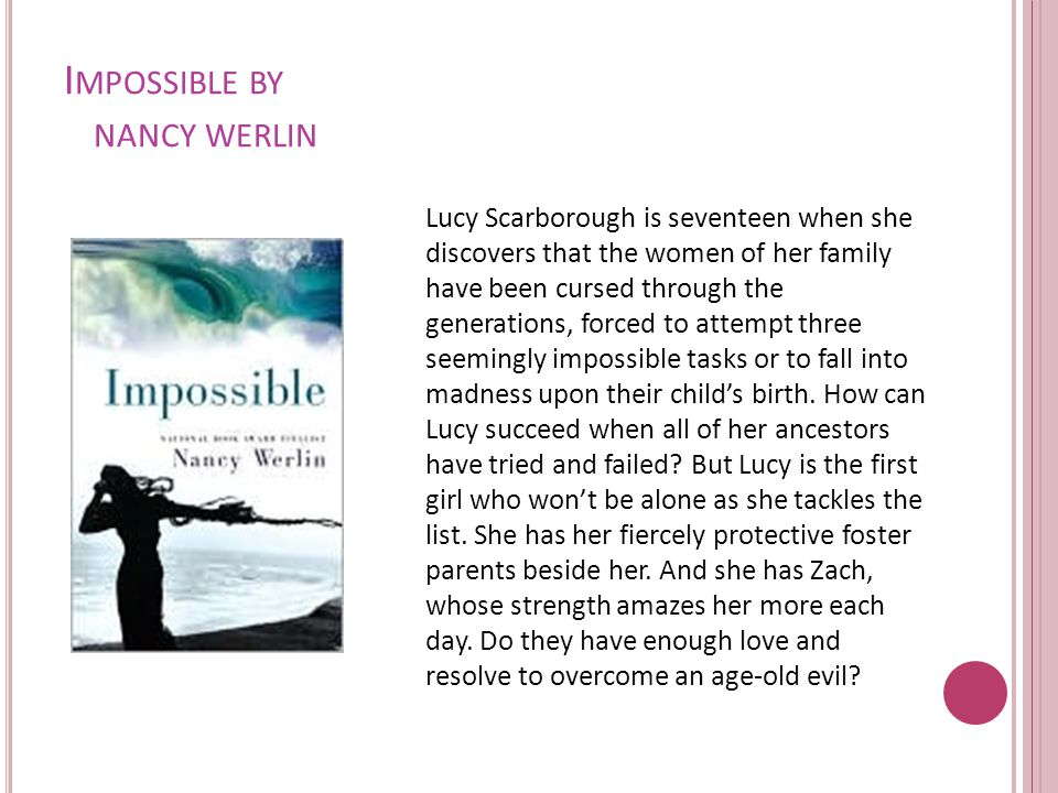 I MPOSSIBLE BY NANCY WERLIN Lucy Scarborough is seventeen when she discovers that the women of her family have been cursed through the generations, forced to attempt three seemingly impossible tasks or to fall into madness upon their child's birth.