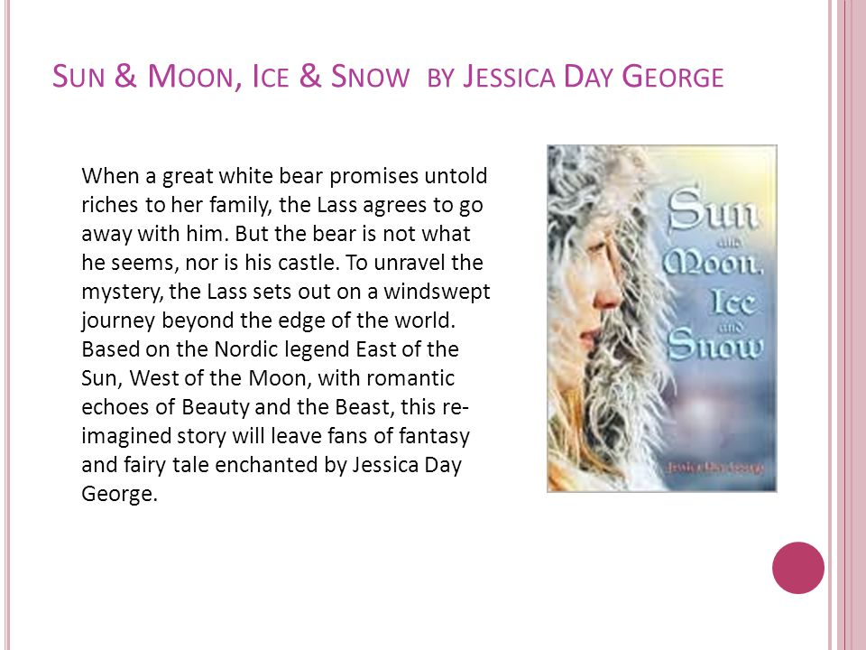 S UN & M OON, I CE & S NOW BY J ESSICA D AY G EORGE When a great white bear promises untold riches to her family, the Lass agrees to go away with him.