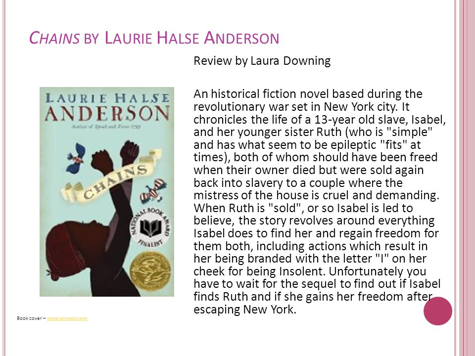 C HAINS BY L AURIE H ALSE A NDERSON Review by Laura Downing An historical fiction novel based during the revolutionary war set in New York city.