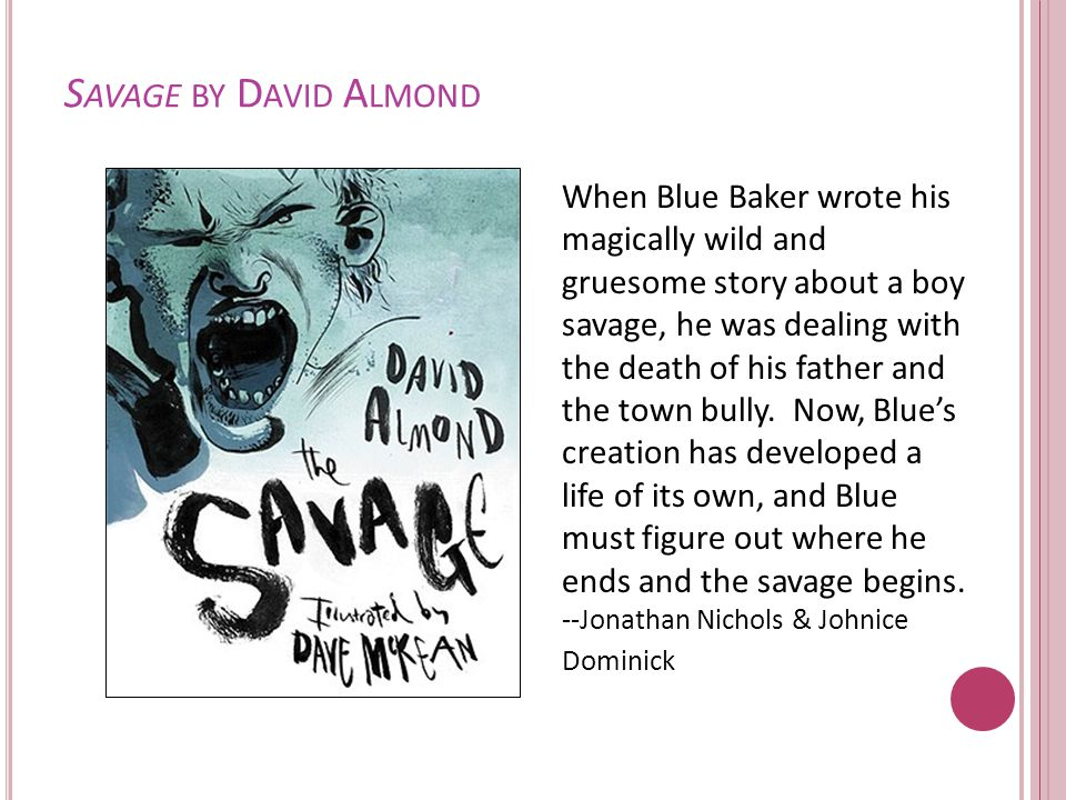 S AVAGE BY D AVID A LMOND When Blue Baker wrote his magically wild and gruesome story about a boy savage, he was dealing with the death of his father and the town bully.