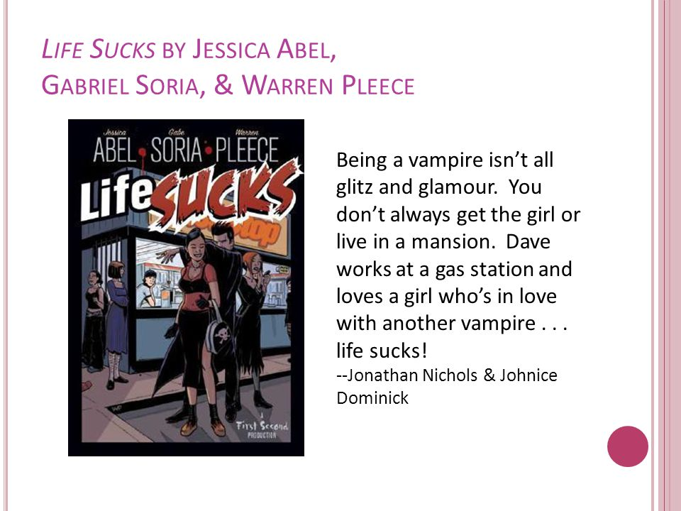 L IFE S UCKS BY J ESSICA A BEL, G ABRIEL S ORIA, & W ARREN P LEECE Being a vampire isn't all glitz and glamour.