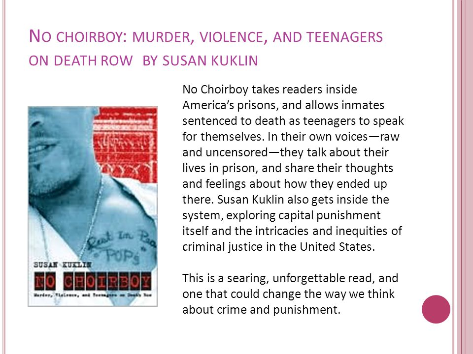 N O CHOIRBOY : MURDER, VIOLENCE, AND TEENAGERS ON DEATH ROW BY SUSAN KUKLIN No Choirboy takes readers inside America's prisons, and allows inmates sentenced to death as teenagers to speak for themselves.