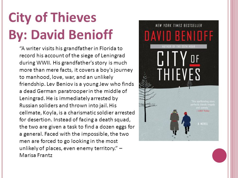 City of Thieves By: David Benioff A writer visits his grandfather in Florida to record his account of the siege of Leningrad during WWII.