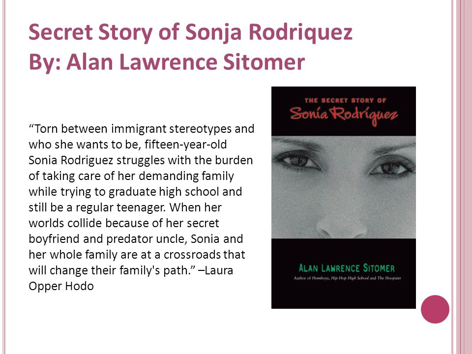 Secret Story of Sonja Rodriquez By: Alan Lawrence Sitomer Torn between immigrant stereotypes and who she wants to be, fifteen-year-old Sonia Rodriguez struggles with the burden of taking care of her demanding family while trying to graduate high school and still be a regular teenager.