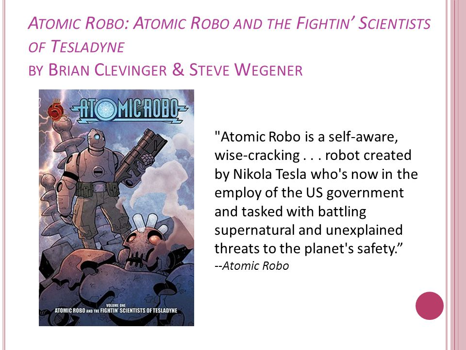 A TOMIC R OBO : A TOMIC R OBO AND THE F IGHTIN ' S CIENTISTS OF T ESLADYNE BY B RIAN C LEVINGER & S TEVE W EGENER Atomic Robo is a self-aware, wise-cracking...