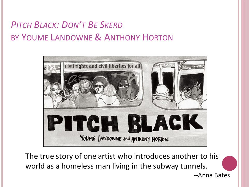 P ITCH B LACK : D ON ' T B E S KERD BY Y OUME L ANDOWNE & A NTHONY H ORTON The true story of one artist who introduces another to his world as a homeless man living in the subway tunnels.
