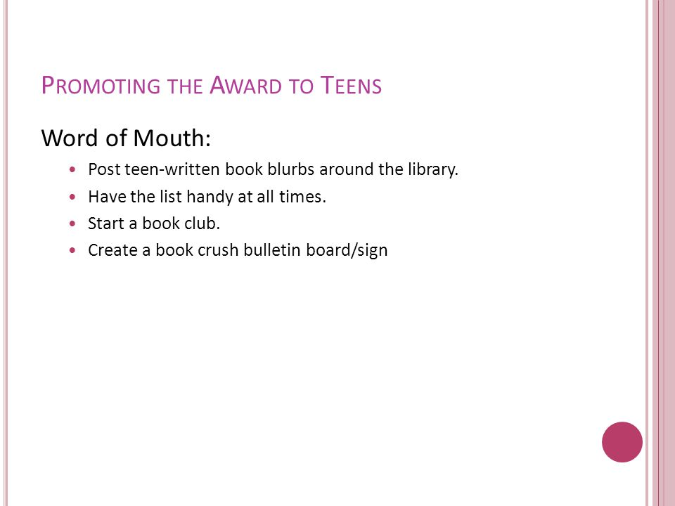 P ROMOTING THE A WARD TO T EENS Word of Mouth: Post teen-written book blurbs around the library.