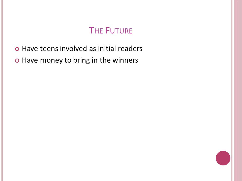T HE F UTURE Have teens involved as initial readers Have money to bring in the winners